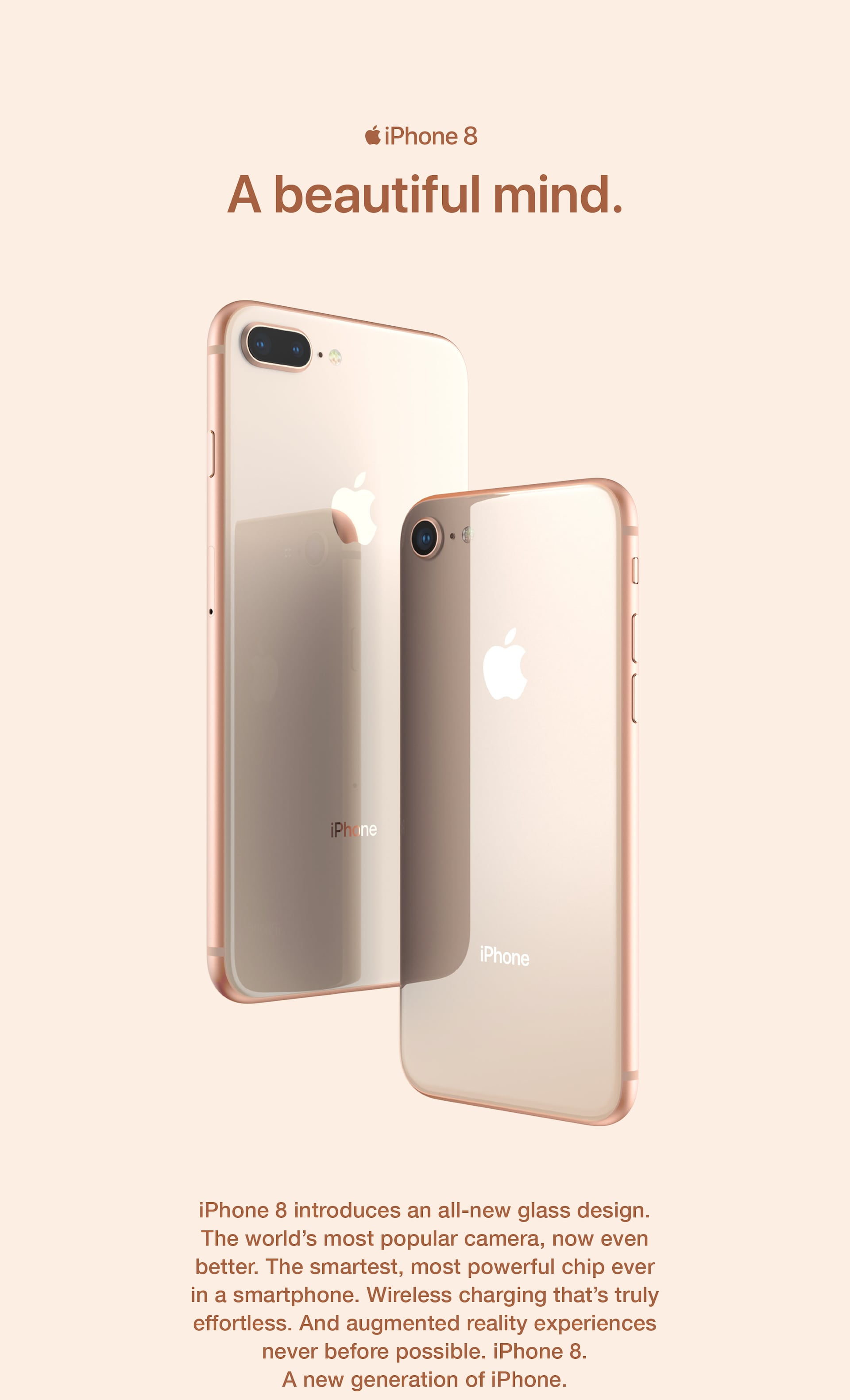 iPhone 8. A beautiful mind. iPhone 8 introduces an all‑new glass design. The world's most popular camera, now even better. The most powerful and smartest chip ever in a smartphone. Wireless charging that's truly effortless. And augmented reality experiences never before possible. iPhone 8. A new generation of iPhone.