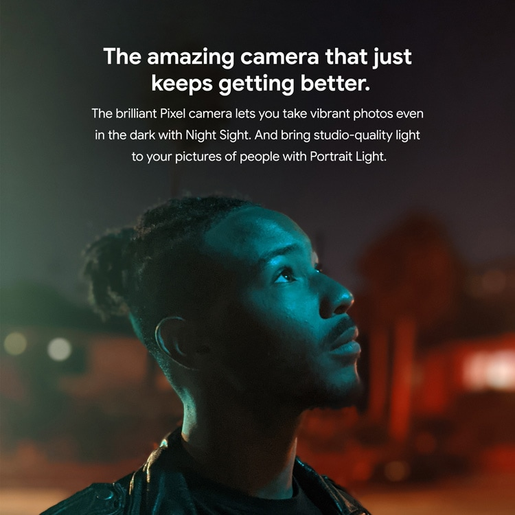 The amazing camera that just keeps getting better. The brilliant Pixel camera lets you take vibrant photos even in the dark with Night Sight. And bring studio-quality light to your pictures of people with Portrait Light.